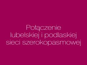"""""""Połączenie lubelskiej i podlaskiej sieci szerokopasmowej"""""""