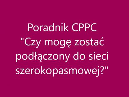 """Poradnik CPPC """"Czy mogę zostać podłączony do sieci szerokopasmowej?"""""""